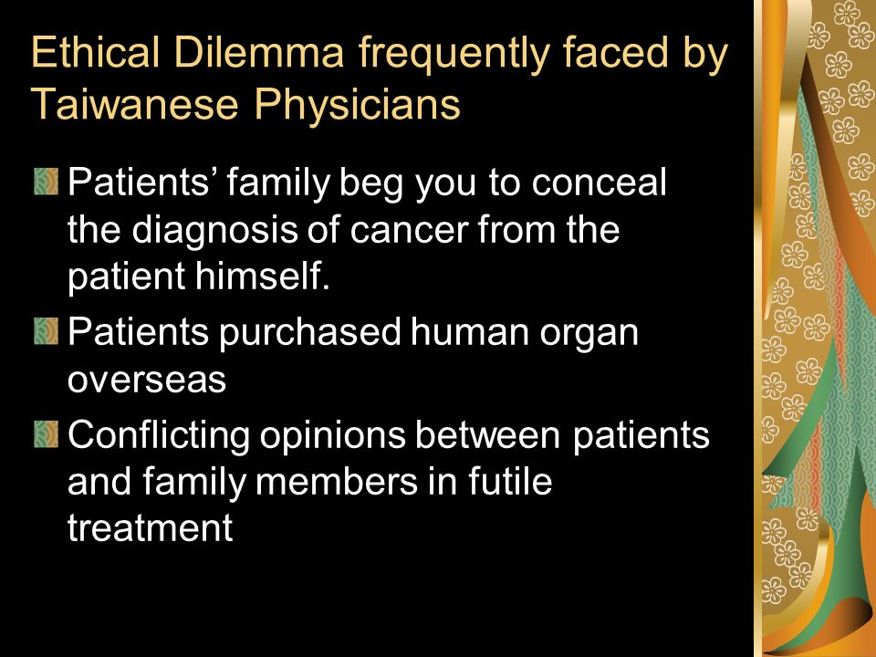 Ethical Dilemma frequently faced by Taiwanese Physicians Patients family beg you to conceal the diagnosis of cancer from the patient himself.