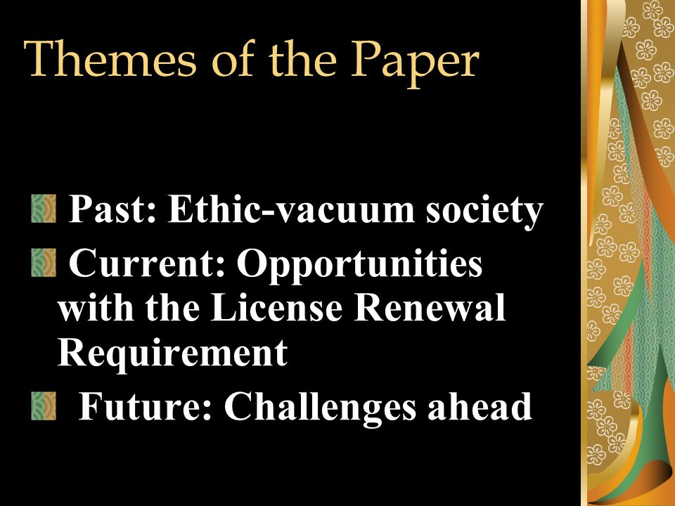 Themes of the Paper Past: Ethic-vacuum society Current: Opportunities with the License Renewal Requirement Future: Challenges ahead