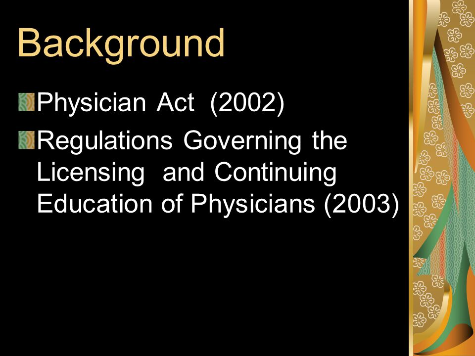 Background Physician Act (2002) Regulations Governing the Licensing and Continuing Education of Physicians (2003)