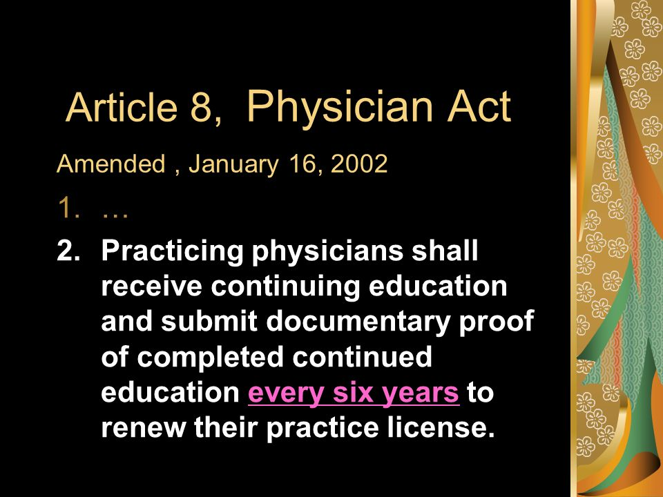 Article 8, Physician Act Amended, January 16, 2002 1.… 2.Practicing physicians shall receive continuing education and submit documentary proof of completed continued education every six years to renew their practice license.