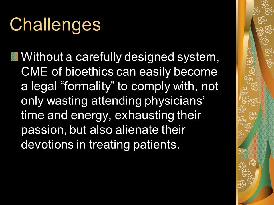 Challenges Without a carefully designed system, CME of bioethics can easily become a legal formality to comply with, not only wasting attending physicians time and energy, exhausting their passion, but also alienate their devotions in treating patients.