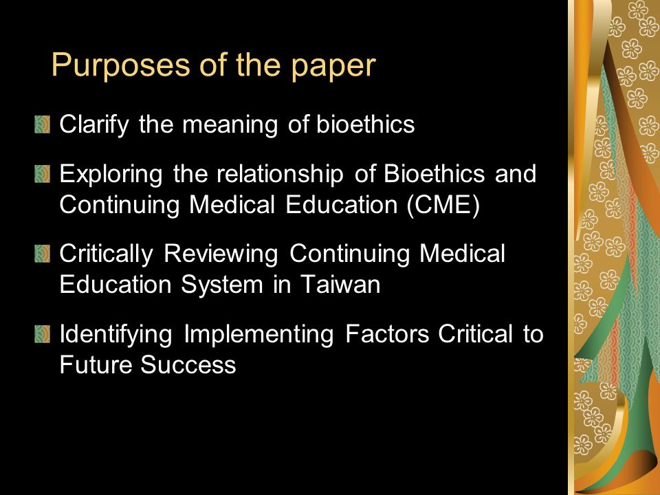Purposes of the paper Clarify the meaning of bioethics Exploring the relationship of Bioethics and Continuing Medical Education (CME) Critically Reviewing Continuing Medical Education System in Taiwan Identifying Implementing Factors Critical to Future Success