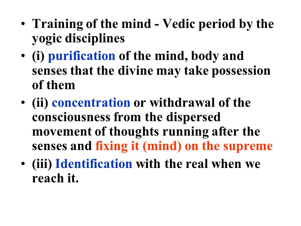 Training of the mind - Vedic period by the yogic disciplines (i) purification of the mind, body and senses that the divine may take possession of them