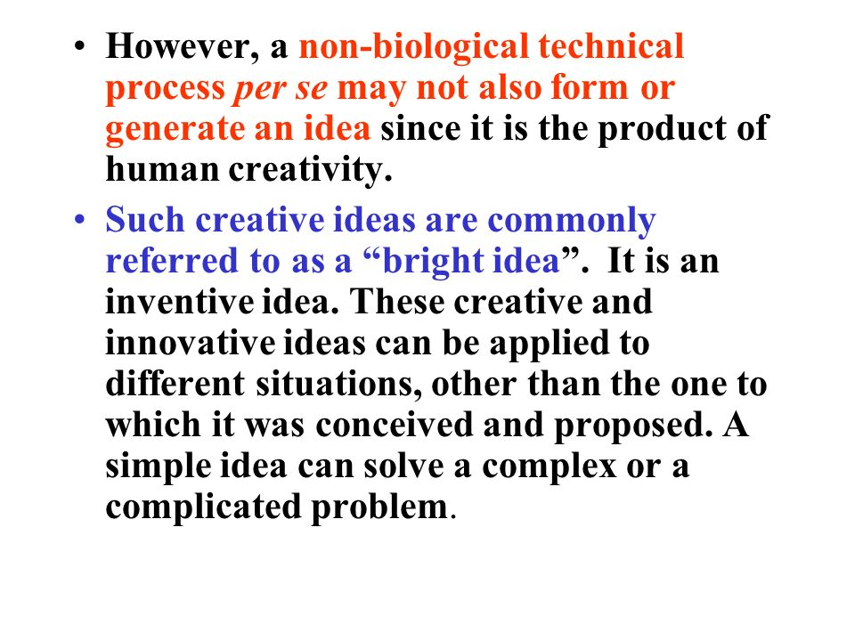 However, a non-biological technical process per se may not also form or generate an idea since it is the product of human creativity. Such creative id