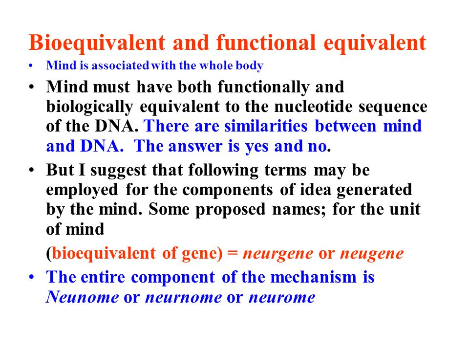 Bioequivalent and functional equivalent Mind is associated with the whole body Mind must have both functionally and biologically equivalent to the nucleotide sequence of the DNA.