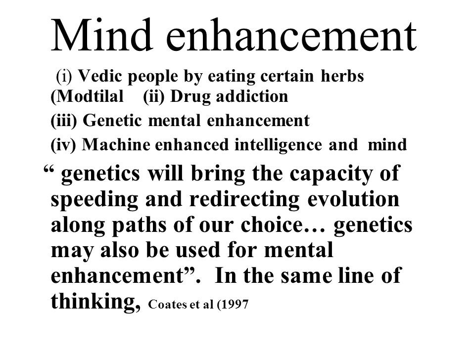 Mind enhancement (i) Vedic people by eating certain herbs (Modtilal (ii) Drug addiction (iii) Genetic mental enhancement (iv) Machine enhanced intelligence and mind genetics will bring the capacity of speeding and redirecting evolution along paths of our choice… genetics may also be used for mental enhancement.
