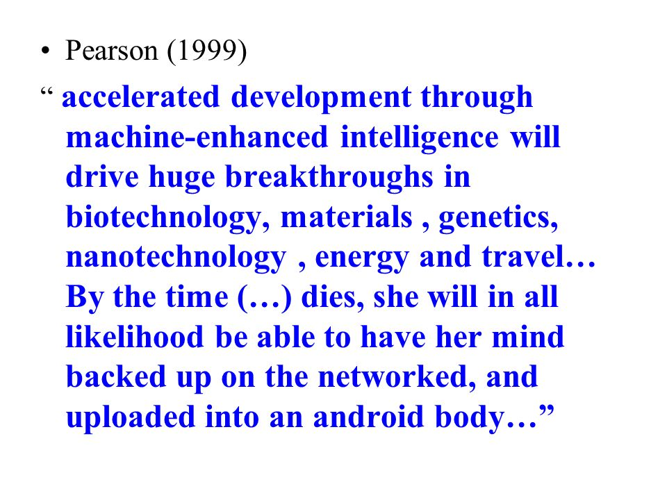 Pearson (1999) accelerated development through machine-enhanced intelligence will drive huge breakthroughs in biotechnology, materials, genetics, nanotechnology, energy and travel… By the time (…) dies, she will in all likelihood be able to have her mind backed up on the networked, and uploaded into an android body…