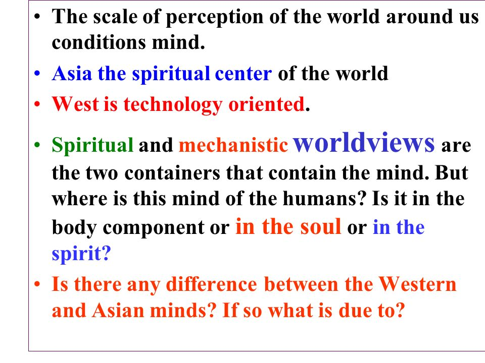 The scale of perception of the world around us conditions mind. Asia the spiritual center of the world West is technology oriented. Spiritual and mech