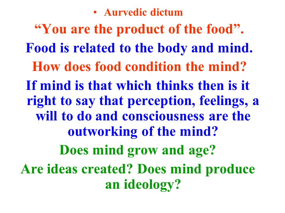Aurvedic dictum You are the product of the food. Food is related to the body and mind.