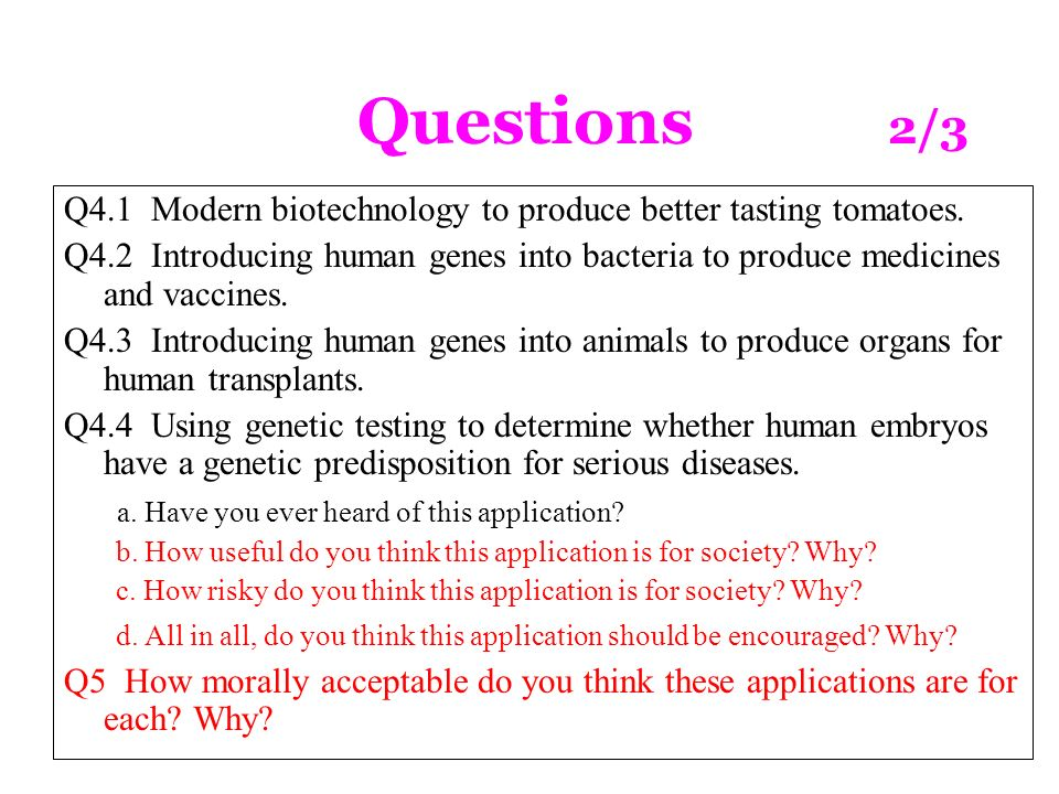 Questions 2/3 Q4.1 Modern biotechnology to produce better tasting tomatoes. Q4.2 Introducing human genes into bacteria to produce medicines and vaccin