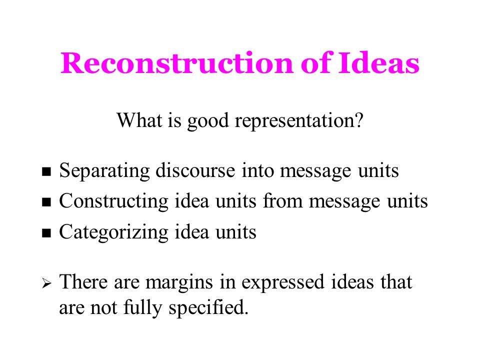 Reconstruction of Ideas What is good representation? Separating discourse into message units Constructing idea units from message units Categorizing i