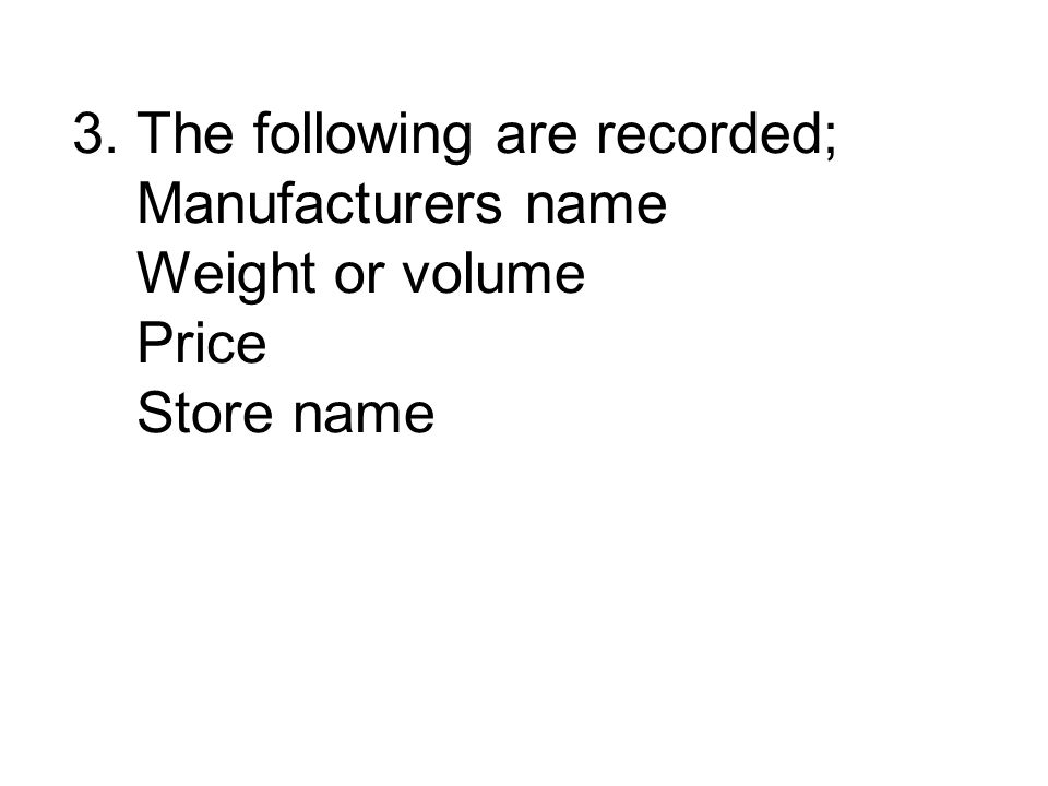 3. The following are recorded; Manufacturers name Weight or volume Price Store name