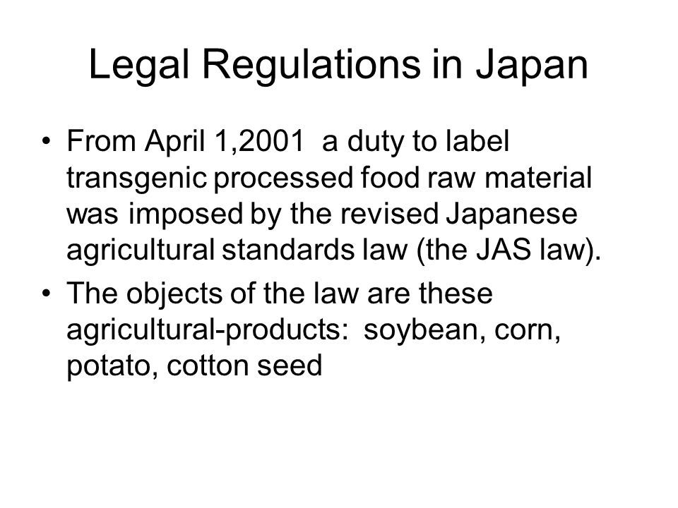 Legal Regulations in Japan From April 1,2001 a duty to label transgenic processed food raw material was imposed by the revised Japanese agricultural s