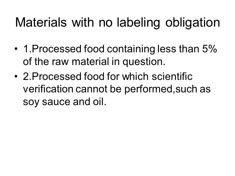 Materials with no labeling obligation 1.Processed food containing less than 5% of the raw material in question. 2.Processed food for which scientific
