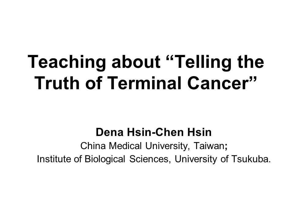 Teaching about Telling the Truth of Terminal Cancer Dena Hsin-Chen Hsin China Medical University, Taiwan; Institute of Biological Sciences, University