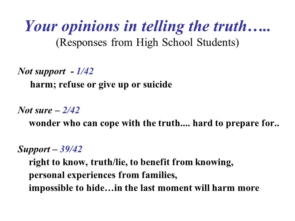 Your opinions in telling the truth….. (Responses from High School Students) Not support - 1/42 harm; refuse or give up or suicide Not sure – 2/42 wond