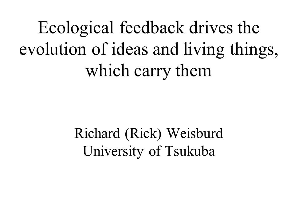 Ecological feedback drives the evolution of ideas and living things, which carry them Richard (Rick) Weisburd University of Tsukuba