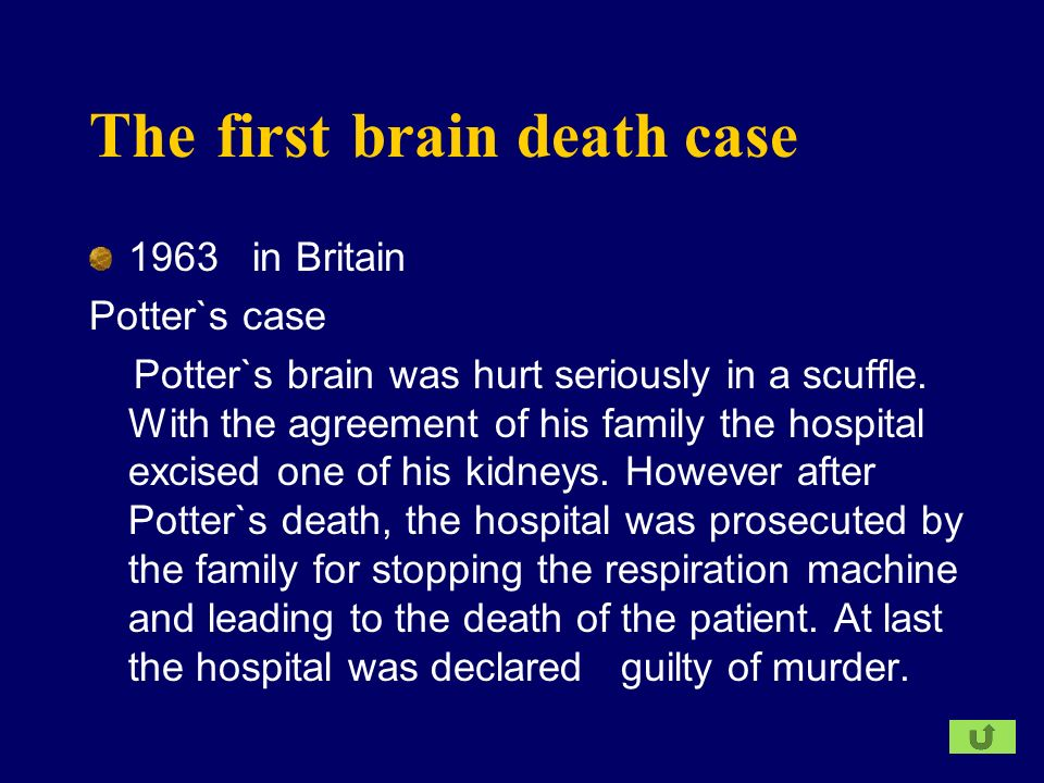 The first brain death case 1963 in Britain Potter`s case Potter`s brain was hurt seriously in a scuffle. With the agreement of his family the hospital