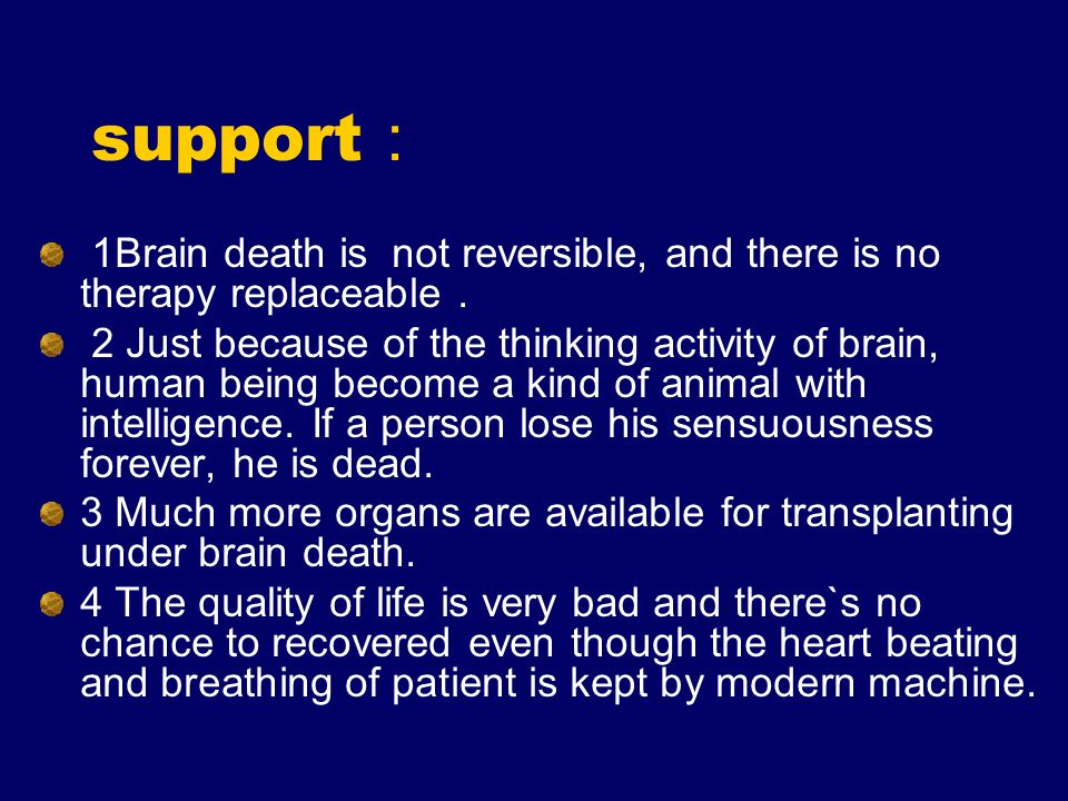 support 1Brain death is not reversible, and there is no therapy replaceable. 2 Just because of the thinking activity of brain, human being become a ki