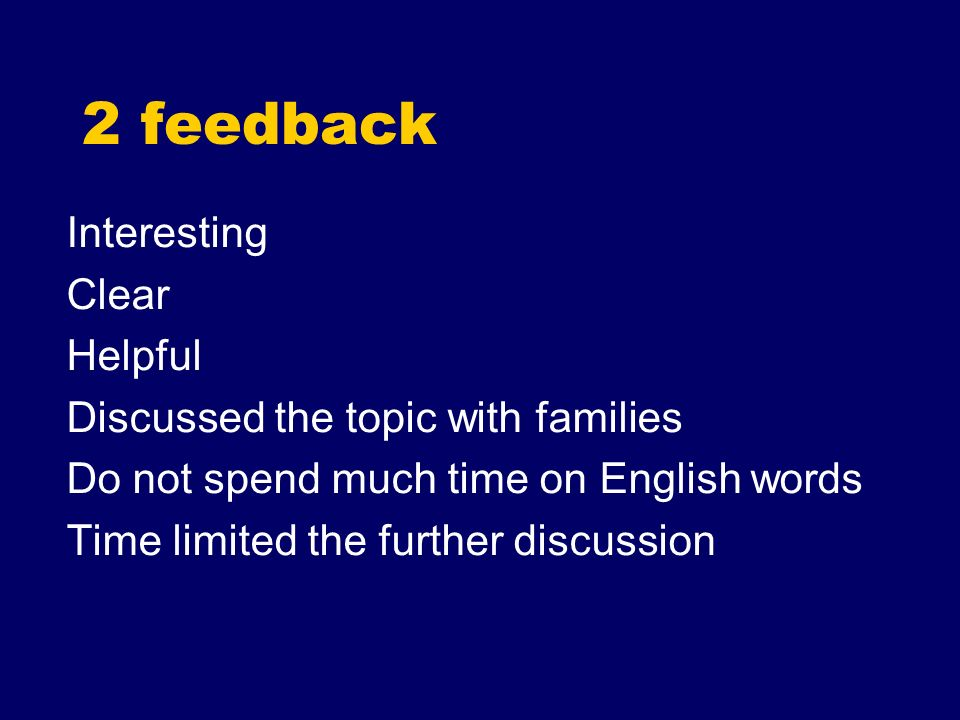 2 feedback Interesting Clear Helpful Discussed the topic with families Do not spend much time on English words Time limited the further discussion