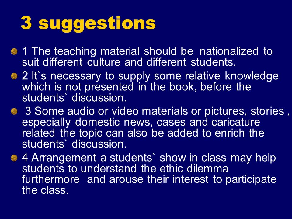 3 suggestions 1 The teaching material should be nationalized to suit different culture and different students. 2 It`s necessary to supply some relativ