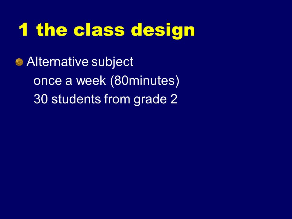 1 the class design Alternative subject once a week (80minutes) 30 students from grade 2