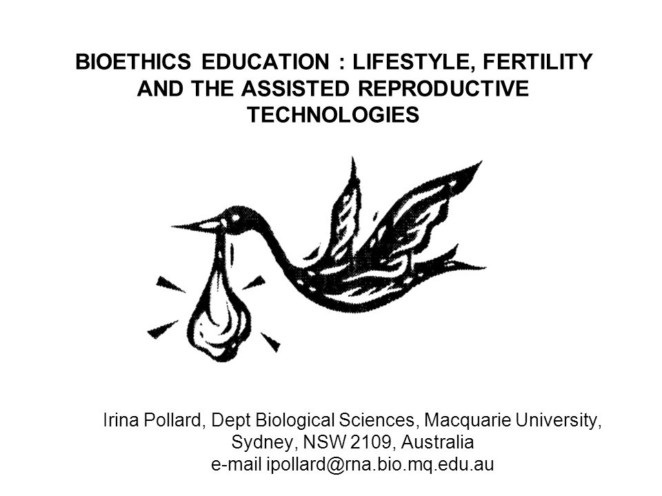 BIOETHICS EDUCATION : LIFESTYLE, FERTILITY AND THE ASSISTED REPRODUCTIVE TECHNOLOGIES Irina Pollard, Dept Biological Sciences, Macquarie University, S