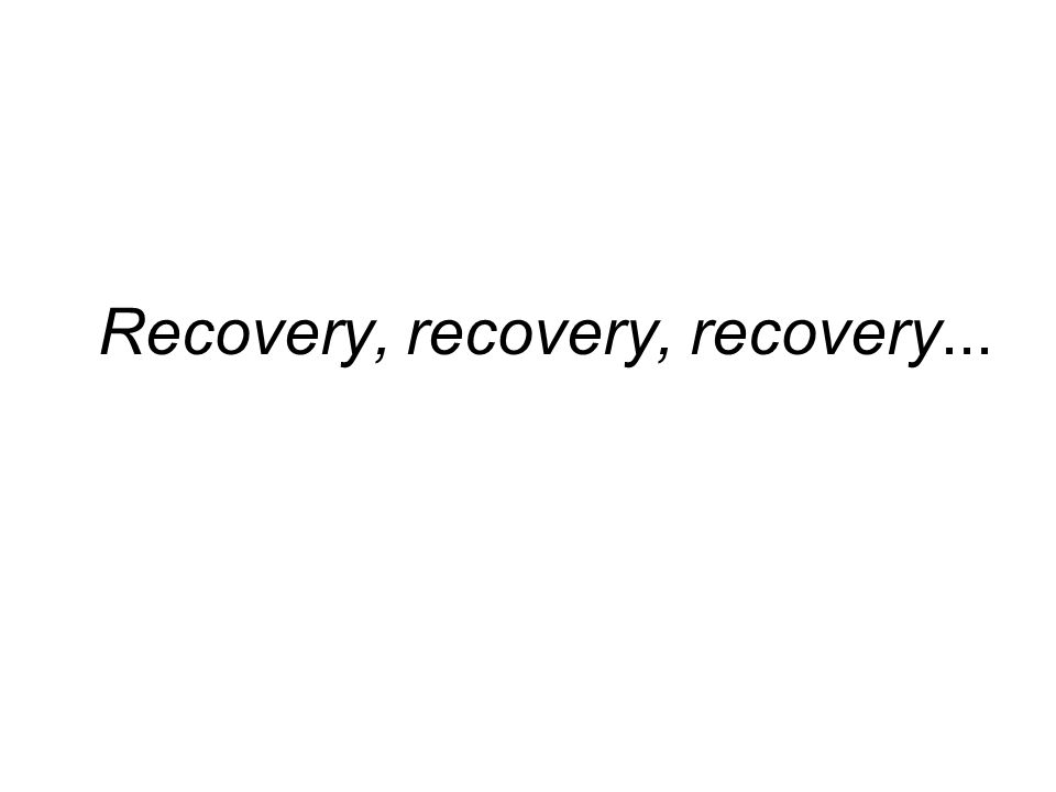 Recovery, recovery, recovery...