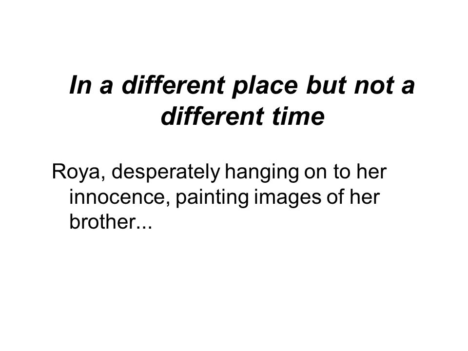 In a different place but not a different time Roya, desperately hanging on to her innocence, painting images of her brother...