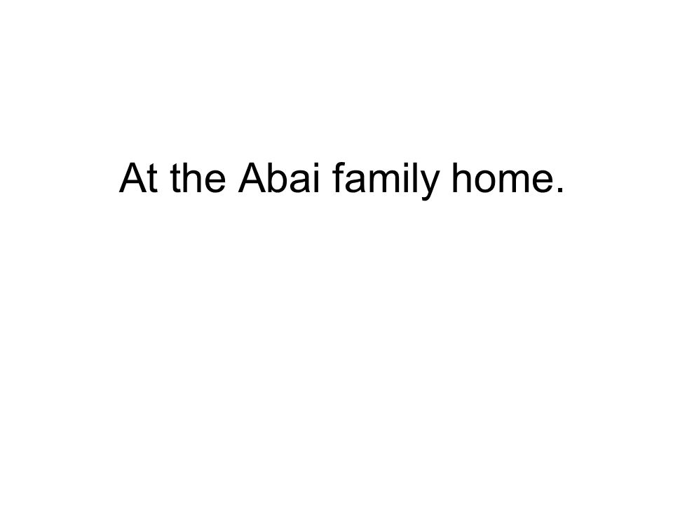 At the Abai family home.