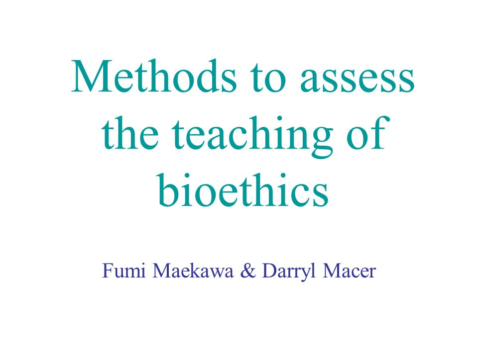 Methods to assess the teaching of bioethics Fumi Maekawa & Darryl Macer