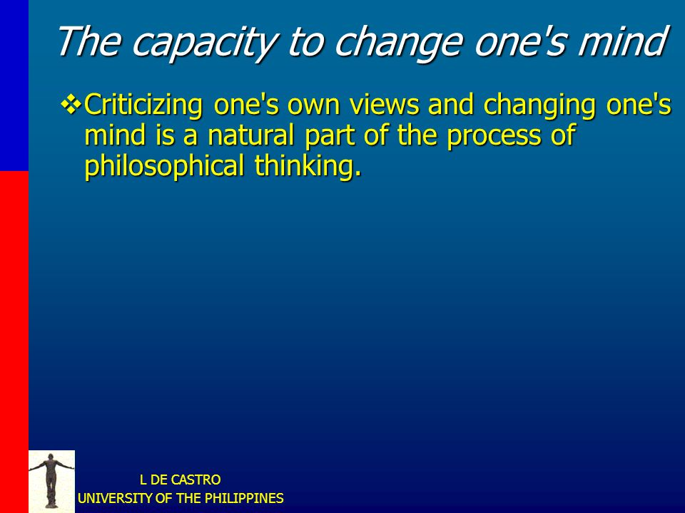 L DE CASTRO UNIVERSITY OF THE PHILIPPINES The capacity to change one s mind Criticizing one s own views and changing one s mind is a natural part of the process of philosophical thinking.