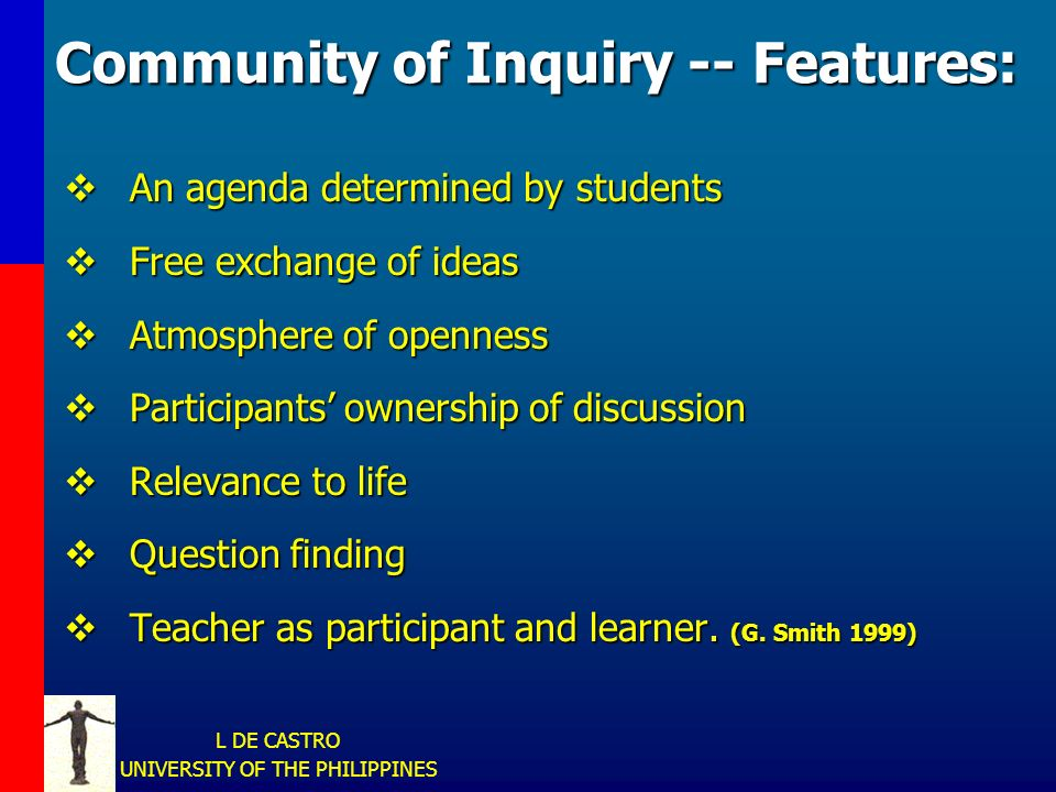 L DE CASTRO UNIVERSITY OF THE PHILIPPINES Community of Inquiry -- Features: An agenda determined by students An agenda determined by students Free exchange of ideas Free exchange of ideas Atmosphere of openness Atmosphere of openness Participants ownership of discussion Participants ownership of discussion Relevance to life Relevance to life Question finding Question finding Teacher as participant and learner.