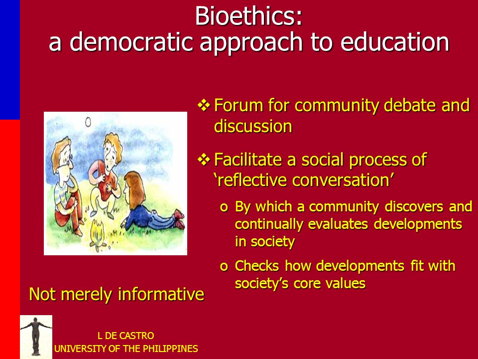 L DE CASTRO UNIVERSITY OF THE PHILIPPINES Bioethics: a democratic approach to education Not merely informative Forum for community debate and discussion Facilitate a social process of reflective conversation oBy which a community discovers and continually evaluates developments in society oChecks how developments fit with societys core values