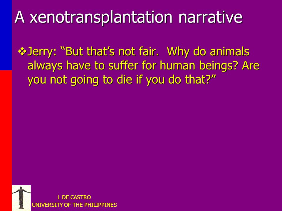 L DE CASTRO UNIVERSITY OF THE PHILIPPINES A xenotransplantation narrative Jerry: But thats not fair.