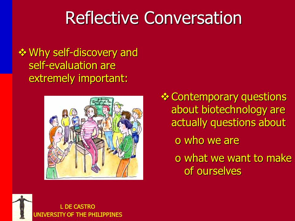 L DE CASTRO UNIVERSITY OF THE PHILIPPINES Reflective Conversation Why self-discovery and self-evaluation are extremely important: Why self-discovery and self-evaluation are extremely important: Contemporary questions about biotechnology are actually questions about owho we are owhat we want to make of ourselves