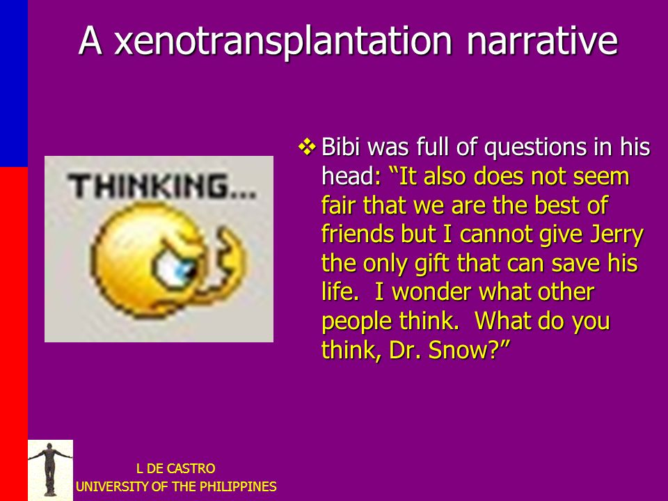 L DE CASTRO UNIVERSITY OF THE PHILIPPINES A xenotransplantation narrative Bibi was full of questions in his head: It also does not seem fair that we are the best of friends but I cannot give Jerry the only gift that can save his life.