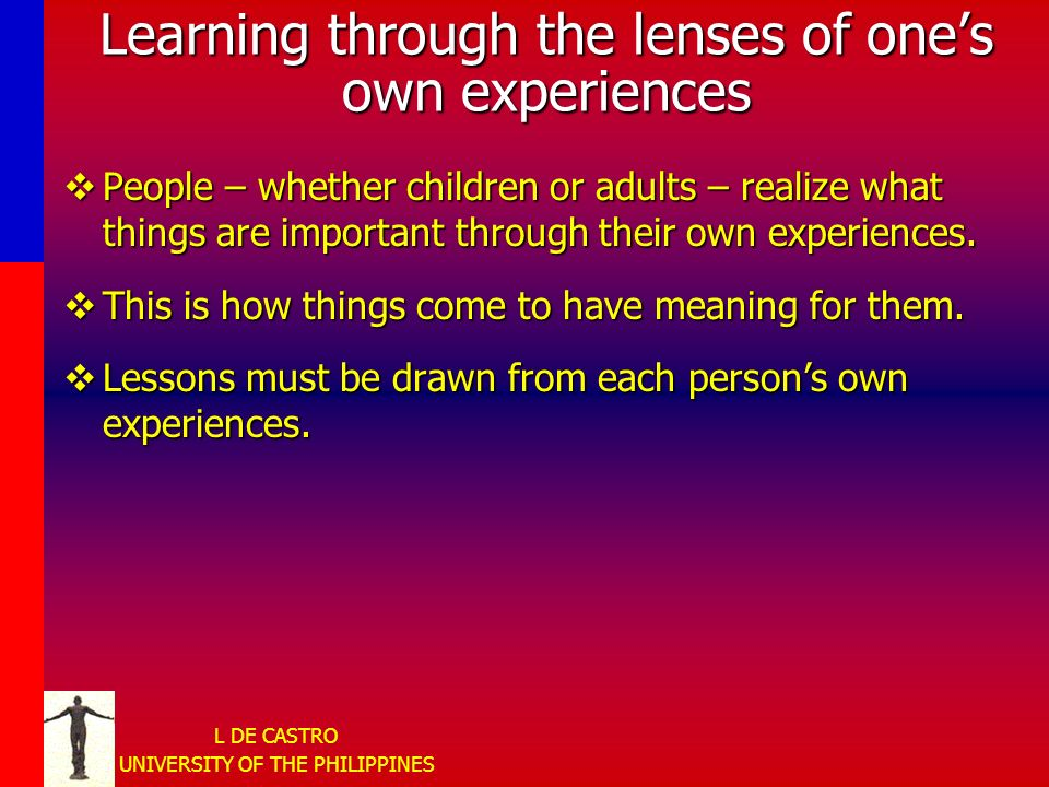 L DE CASTRO UNIVERSITY OF THE PHILIPPINES Learning through the lenses of ones own experiences People – whether children or adults – realize what things are important through their own experiences.