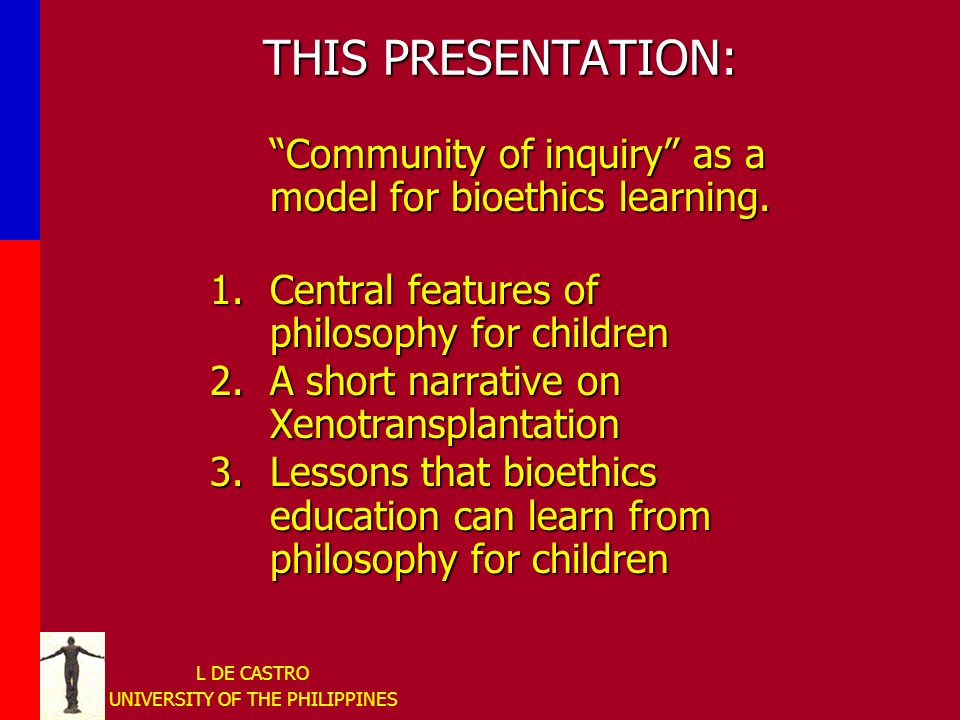 L DE CASTRO UNIVERSITY OF THE PHILIPPINES THIS PRESENTATION: Community of inquiry as a model for bioethics learning.