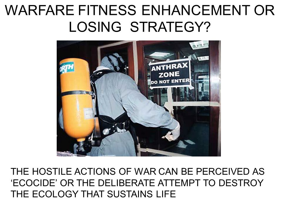 WARFARE FITNESS ENHANCEMENT OR LOSING STRATEGY? THE HOSTILE ACTIONS OF WAR CAN BE PERCEIVED AS ECOCIDE OR THE DELIBERATE ATTEMPT TO DESTROY THE ECOLOG