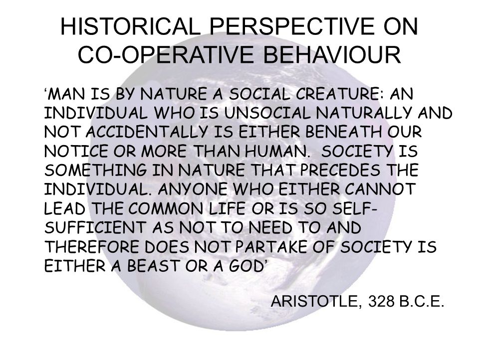 HISTORICAL PERSPECTIVE ON CO-OPERATIVE BEHAVIOUR MAN IS BY NATURE A SOCIAL CREATURE: AN INDIVIDUAL WHO IS UNSOCIAL NATURALLY AND NOT ACCIDENTALLY IS E