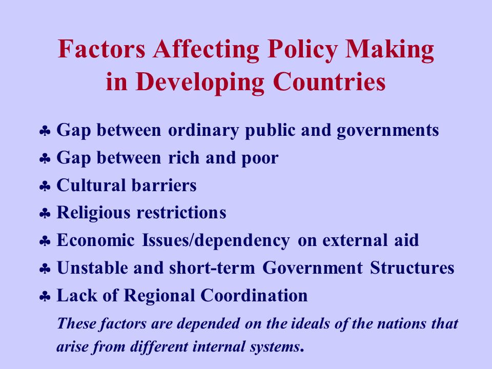 Factors Affecting Policy Making in Developing Countries Gap between ordinary public and governments Gap between rich and poor Cultural barriers Religious restrictions Economic Issues/dependency on external aid Unstable and short-term Government Structures Lack of Regional Coordination These factors are depended on the ideals of the nations that arise from different internal systems.