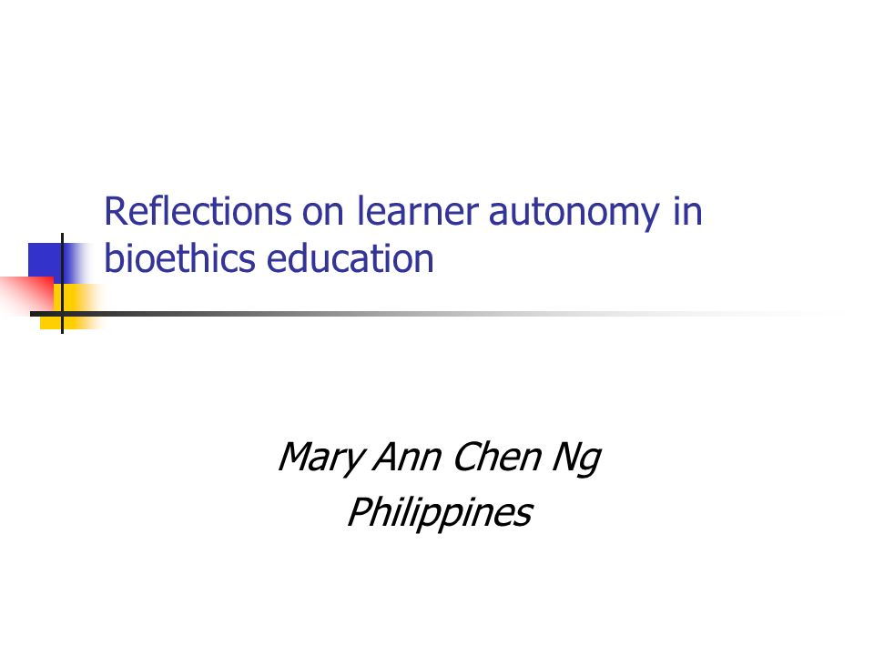 Reflections on learner autonomy in bioethics education Mary Ann Chen Ng Philippines