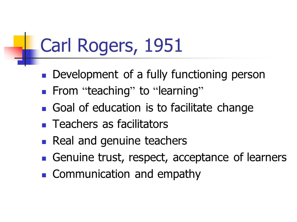 Carl Rogers, 1951 Development of a fully functioning person From teaching to learning Goal of education is to facilitate change Teachers as facilitators Real and genuine teachers Genuine trust, respect, acceptance of learners Communication and empathy