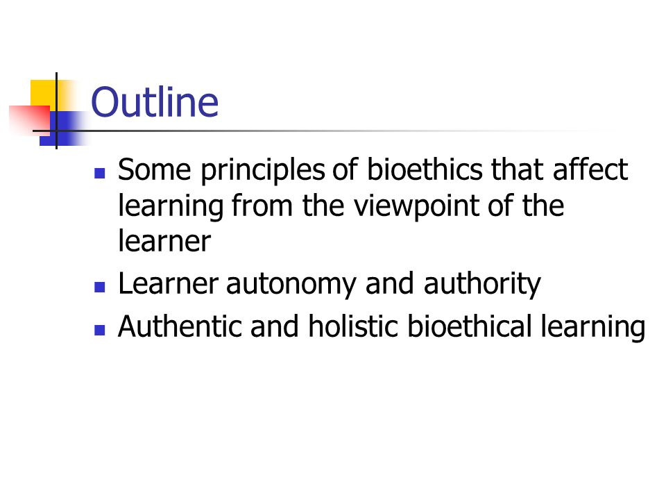 Outline Some principles of bioethics that affect learning from the viewpoint of the learner Learner autonomy and authority Authentic and holistic bioethical learning
