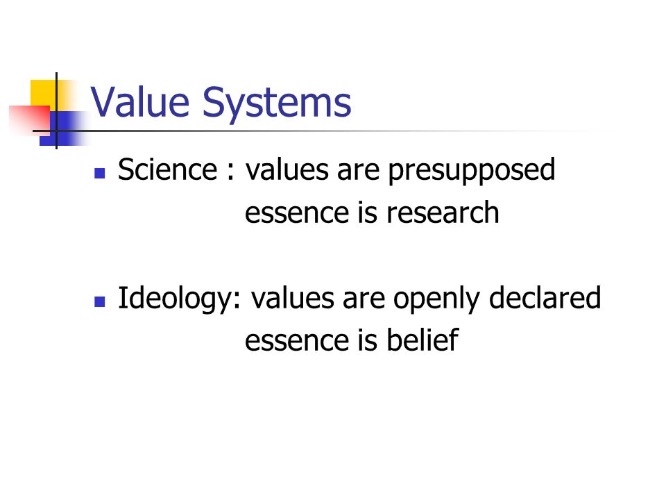 Value Systems Science : values are presupposed essence is research Ideology: values are openly declared essence is belief
