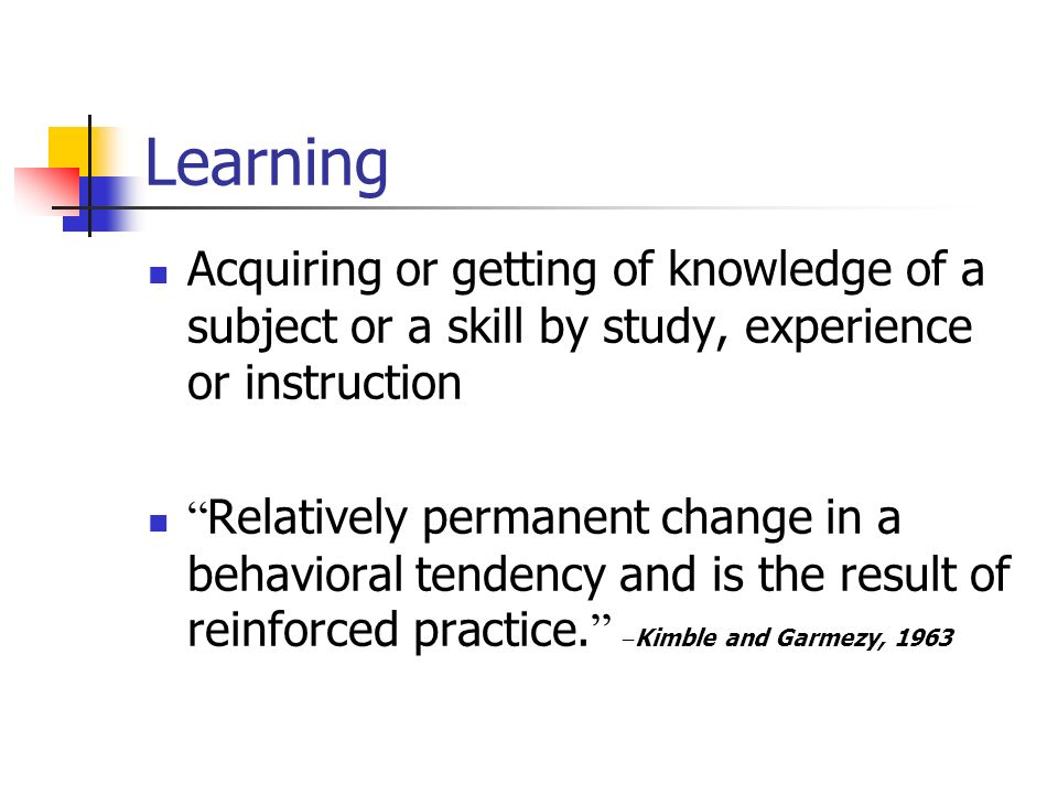 Learning Acquiring or getting of knowledge of a subject or a skill by study, experience or instruction Relatively permanent change in a behavioral tendency and is the result of reinforced practice.