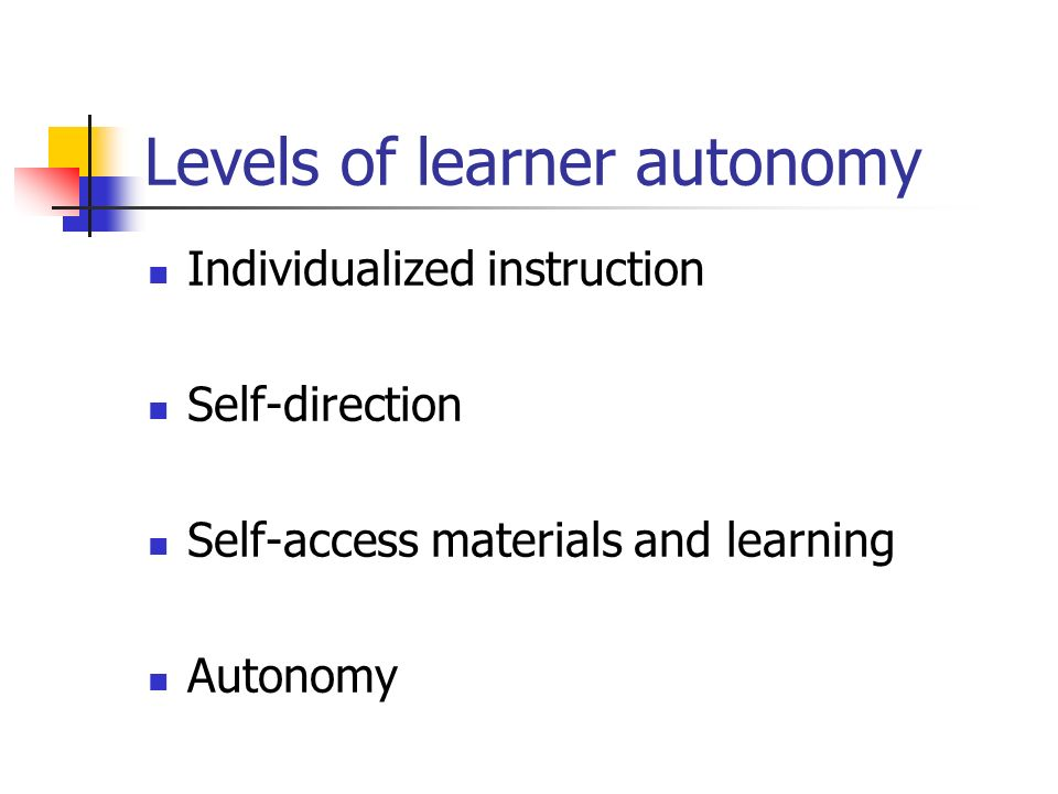 Levels of learner autonomy Individualized instruction Self-direction Self-access materials and learning Autonomy