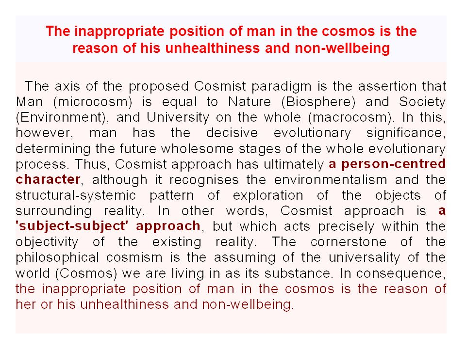 The inappropriate position of man in the cosmos is the reason of his unhealthiness and non-wellbeing
