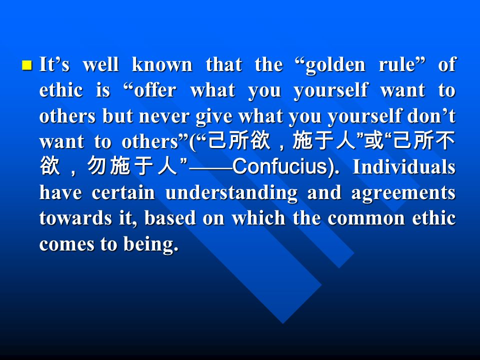 Its well known that the golden rule of ethic is offer what you yourself want to others but never give what you yourself dont want to others( Confucius).